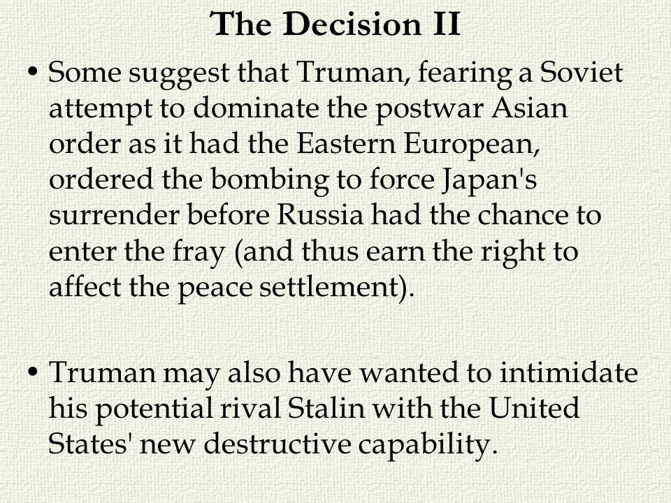 The Decision II Some suggest that Truman, fearing a Soviet attempt to dominate the postwar Asian order as it had the Eastern European, ordered the bom