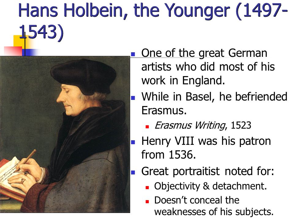 Hans Holbein, the Younger (1497- 1543) One of the great German artists who did most of his work in England.