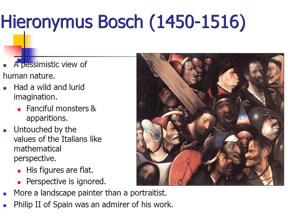 Hieronymus Bosch (1450-1516) A pessimistic view of human nature. Had a wild and lurid imagination. Fanciful monsters & apparitions. Untouched by the v