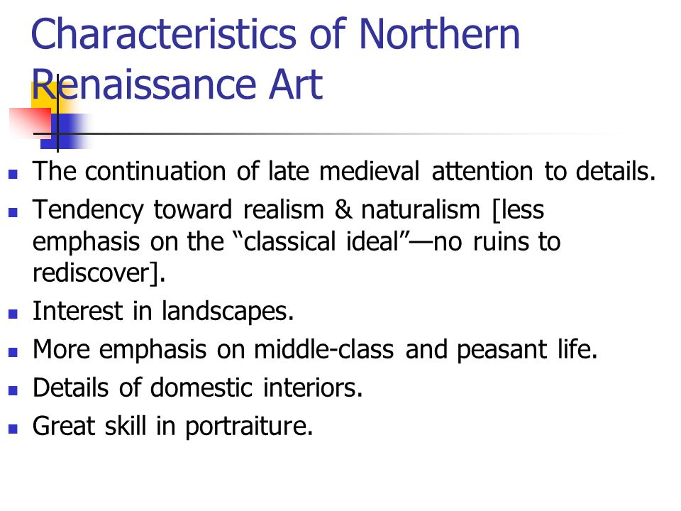 Characteristics of Northern Renaissance Art The continuation of late medieval attention to details.