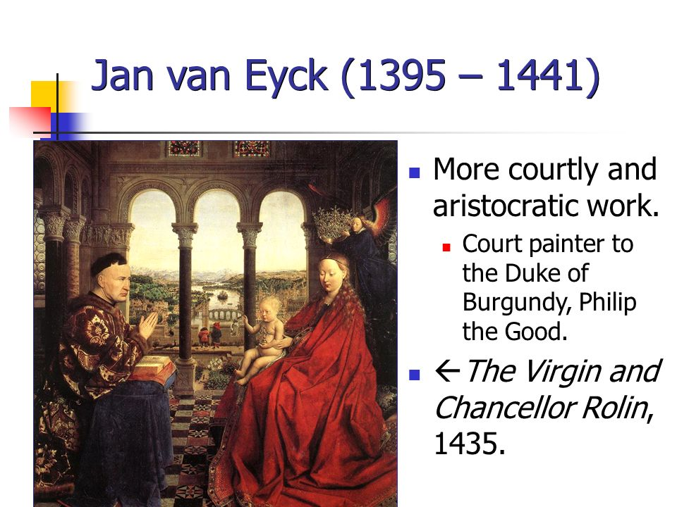 Jan van Eyck (1395 – 1441) More courtly and aristocratic work. Court painter to the Duke of Burgundy, Philip the Good. The Virgin and Chancellor Rolin