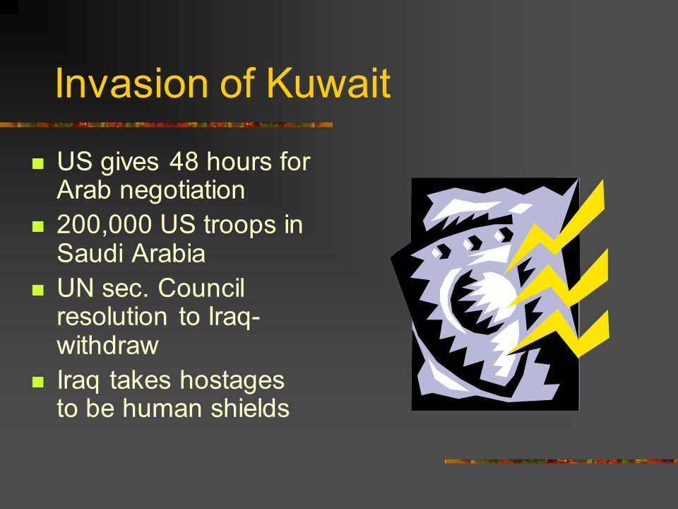 Invasion of Kuwait US gives 48 hours for Arab negotiation 200,000 US troops in Saudi Arabia UN sec. Council resolution to Iraq- withdraw Iraq takes ho