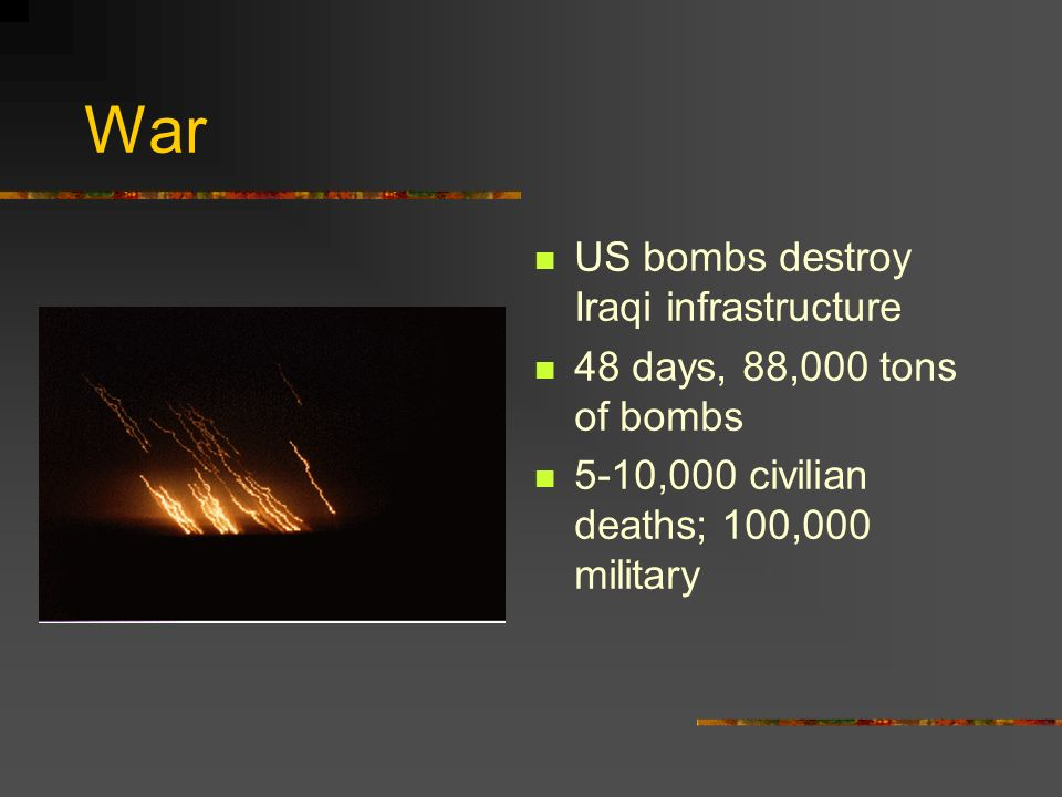 War US bombs destroy Iraqi infrastructure 48 days, 88,000 tons of bombs 5-10,000 civilian deaths; 100,000 military