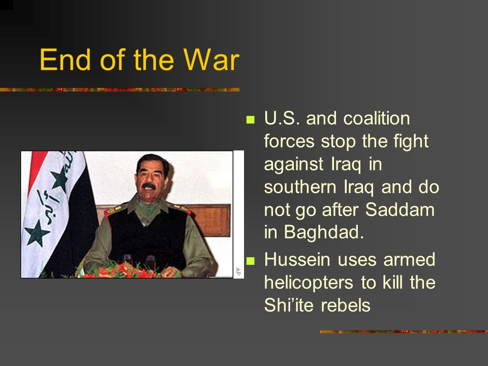 End of the War U.S. and coalition forces stop the fight against Iraq in southern Iraq and do not go after Saddam in Baghdad. Hussein uses armed helico