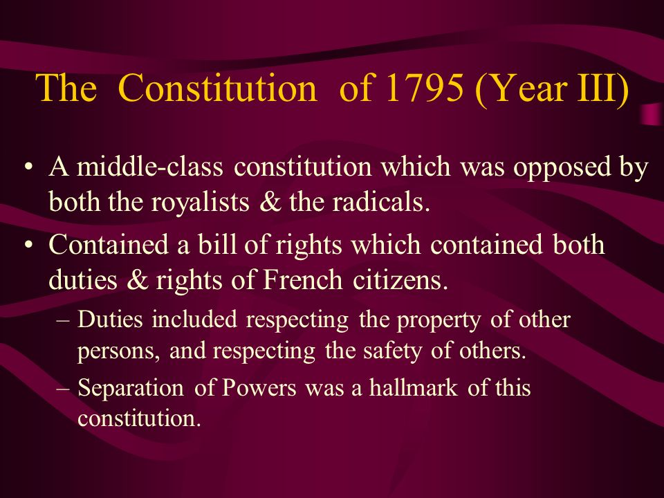 The Constitution of 1795 (Year III) A middle-class constitution which was opposed by both the royalists & the radicals. Contained a bill of rights whi