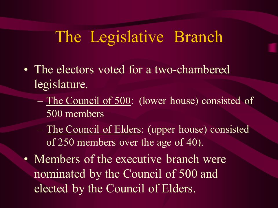 The Legislative Branch The electors voted for a two-chambered legislature. –The Council of 500: (lower house) consisted of 500 members –The Council of