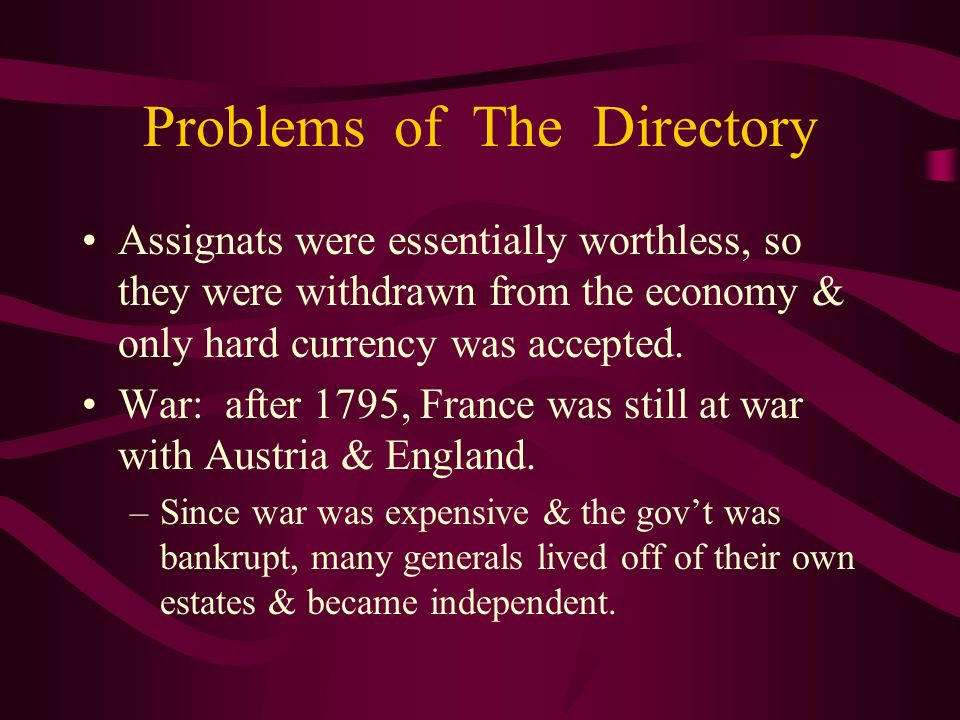 Problems of The Directory Assignats were essentially worthless, so they were withdrawn from the economy & only hard currency was accepted. War: after