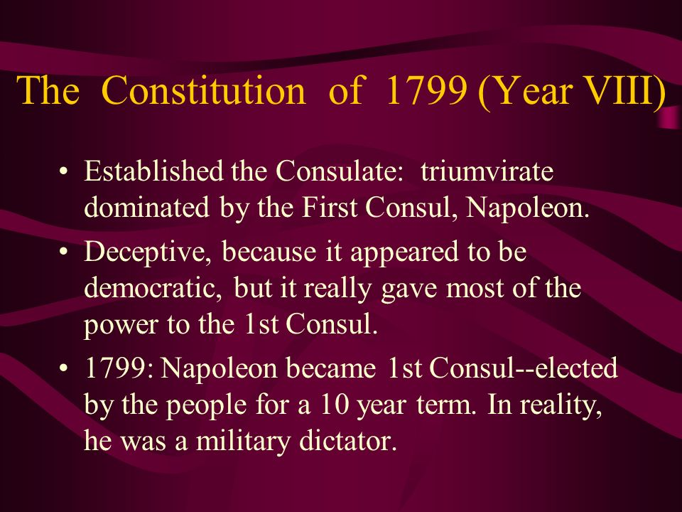 The Constitution of 1799 (Year VIII) Established the Consulate: triumvirate dominated by the First Consul, Napoleon. Deceptive, because it appeared to