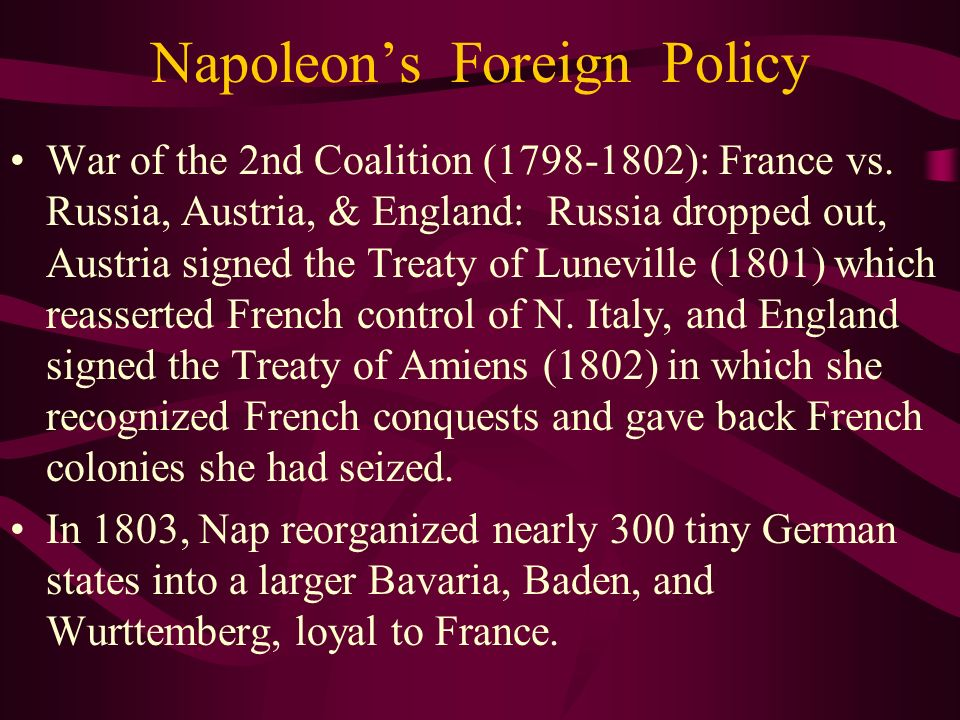 Napoleons Foreign Policy War of the 2nd Coalition (1798-1802): France vs. Russia, Austria, & England: Russia dropped out, Austria signed the Treaty of