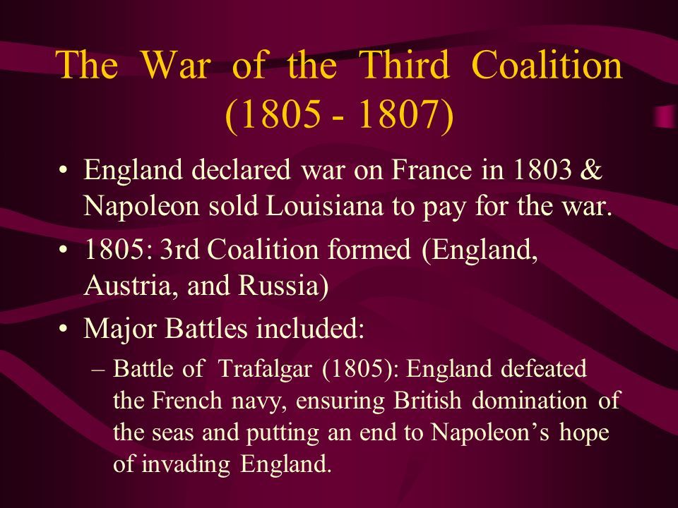 The War of the Third Coalition (1805 - 1807) England declared war on France in 1803 & Napoleon sold Louisiana to pay for the war. 1805: 3rd Coalition