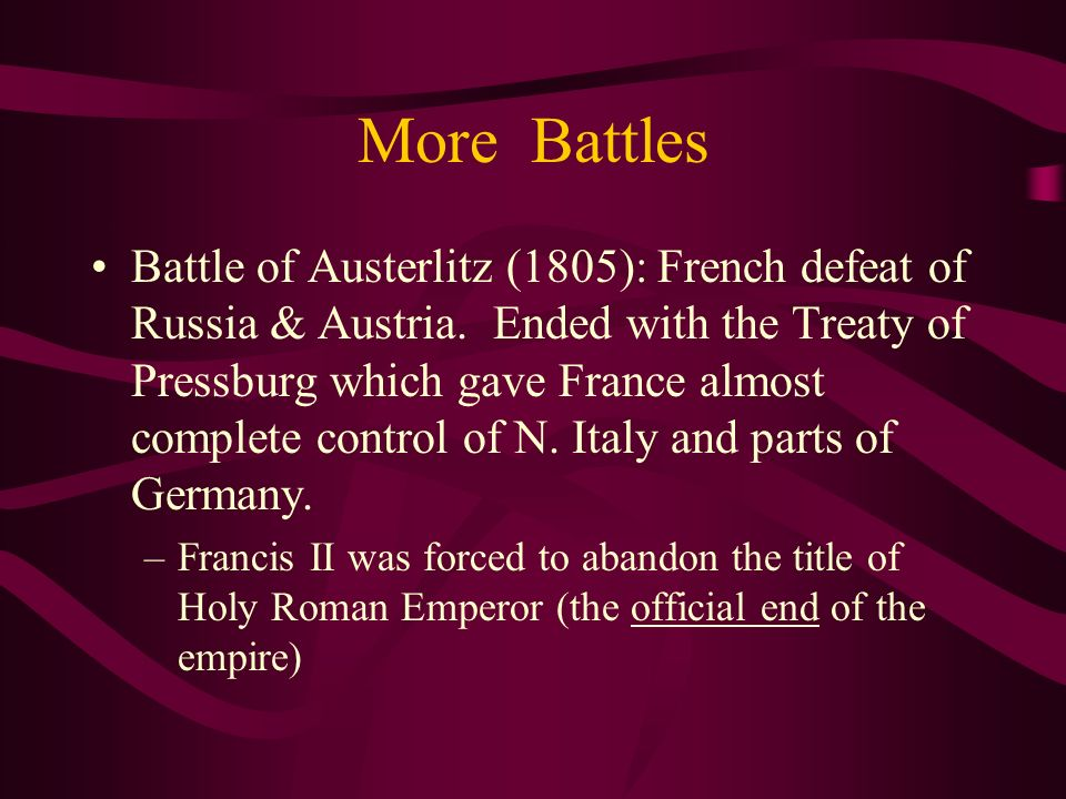 More Battles Battle of Austerlitz (1805): French defeat of Russia & Austria. Ended with the Treaty of Pressburg which gave France almost complete cont