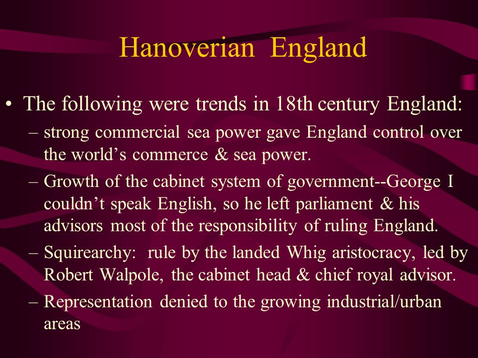 Hanoverian England The following were trends in 18th century England: –strong commercial sea power gave England control over the worlds commerce & sea