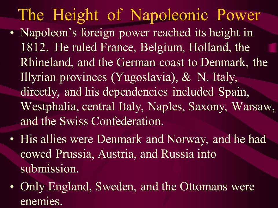 The Height of Napoleonic Power Napoleons foreign power reached its height in 1812. He ruled France, Belgium, Holland, the Rhineland, and the German co