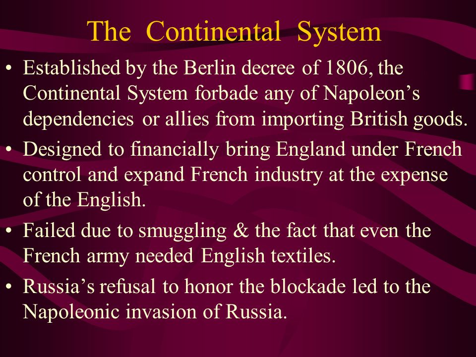 The Continental System Established by the Berlin decree of 1806, the Continental System forbade any of Napoleons dependencies or allies from importing