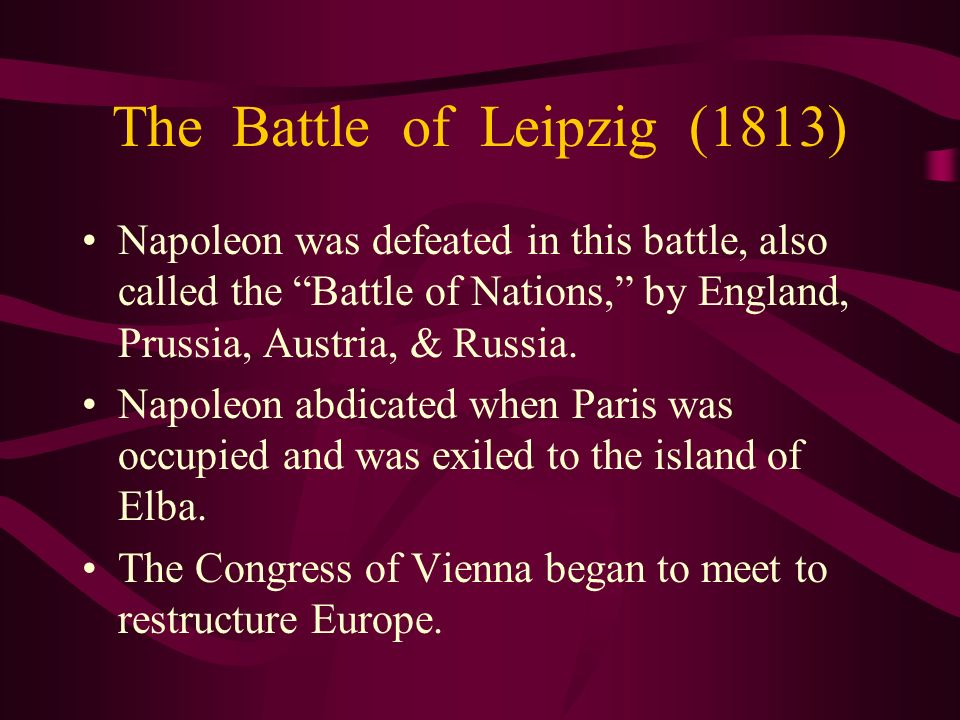 The Battle of Leipzig (1813) Napoleon was defeated in this battle, also called the Battle of Nations, by England, Prussia, Austria, & Russia. Napoleon