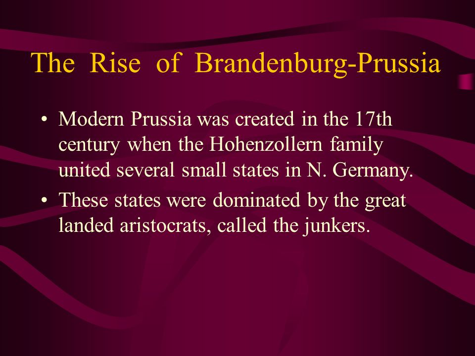 The Rise of Brandenburg-Prussia Modern Prussia was created in the 17th century when the Hohenzollern family united several small states in N. Germany.