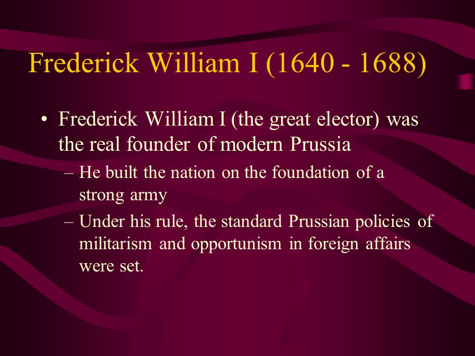 Frederick William I (1640 - 1688) Frederick William I (the great elector) was the real founder of modern Prussia –He built the nation on the foundatio
