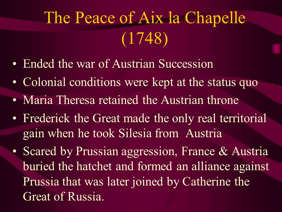 The Peace of Aix la Chapelle (1748) Ended the war of Austrian Succession Colonial conditions were kept at the status quo Maria Theresa retained the Au