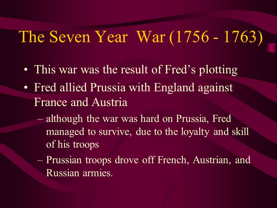 The Seven Year War (1756 - 1763) This war was the result of Freds plotting Fred allied Prussia with England against France and Austria –although the w