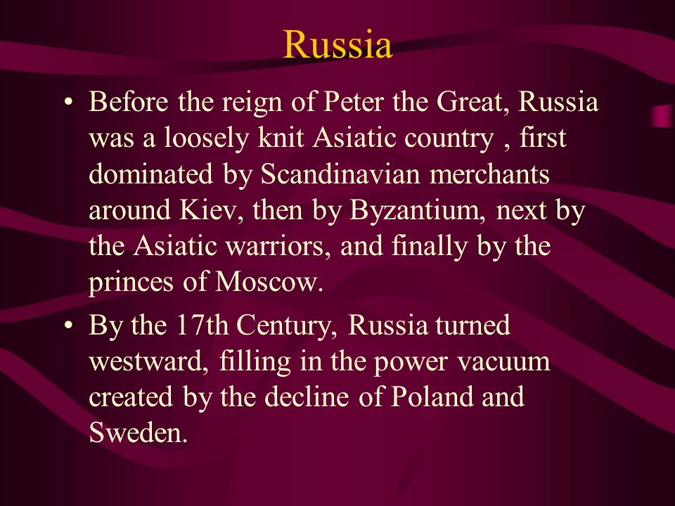 Russia Before the reign of Peter the Great, Russia was a loosely knit Asiatic country, first dominated by Scandinavian merchants around Kiev, then by