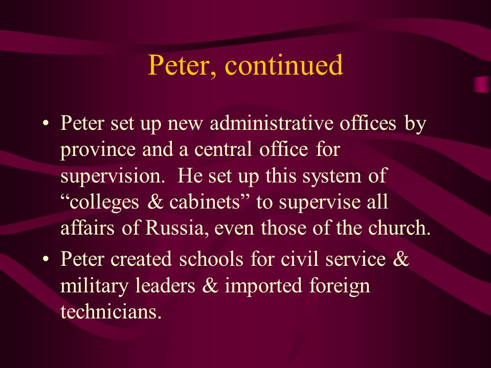 Peter, continued Peter set up new administrative offices by province and a central office for supervision. He set up this system of colleges & cabinet