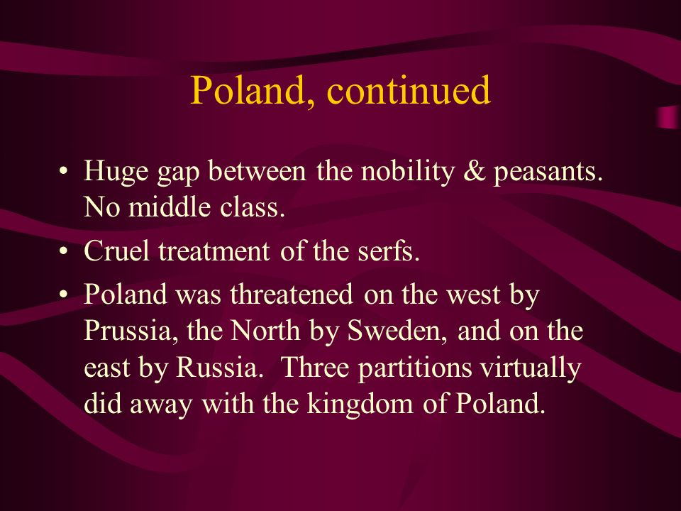 Poland, continued Huge gap between the nobility & peasants. No middle class. Cruel treatment of the serfs. Poland was threatened on the west by Prussi