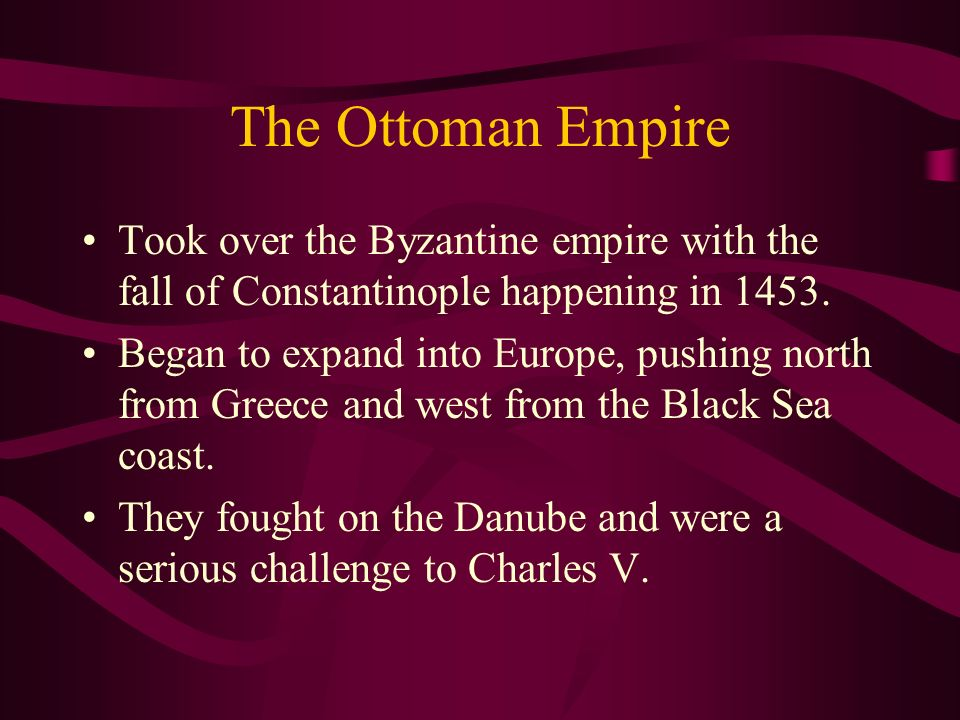 The Ottoman Empire Took over the Byzantine empire with the fall of Constantinople happening in 1453. Began to expand into Europe, pushing north from G