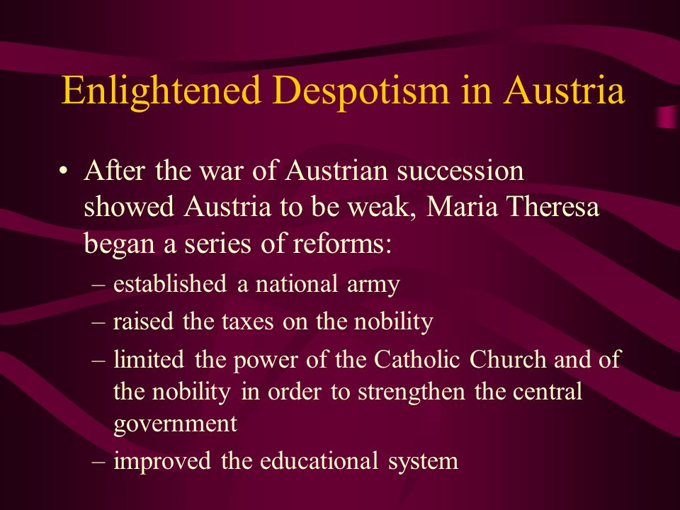 Enlightened Despotism in Austria After the war of Austrian succession showed Austria to be weak, Maria Theresa began a series of reforms: –established