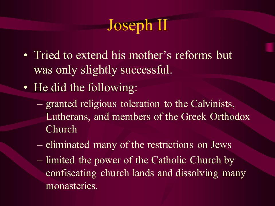Joseph II Tried to extend his mothers reforms but was only slightly successful. He did the following: –granted religious toleration to the Calvinists,