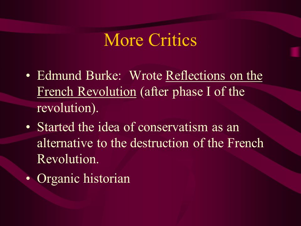 More Critics Edmund Burke: Wrote Reflections on the French Revolution (after phase I of the revolution). Started the idea of conservatism as an altern