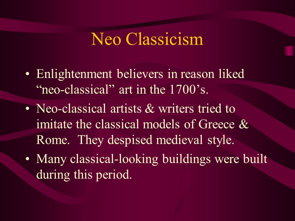 Neo Classicism Enlightenment believers in reason liked neo-classical art in the 1700s. Neo-classical artists & writers tried to imitate the classical