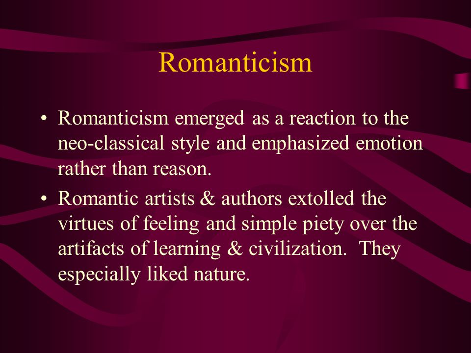 Romanticism Romanticism emerged as a reaction to the neo-classical style and emphasized emotion rather than reason. Romantic artists & authors extolle