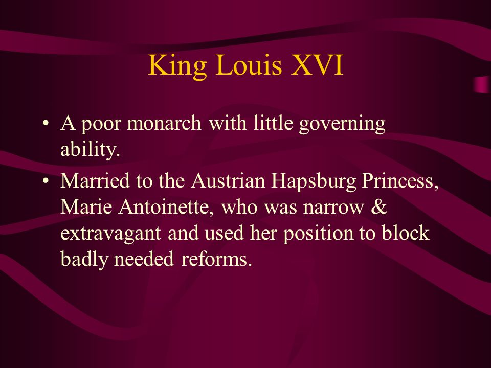King Louis XVI A poor monarch with little governing ability. Married to the Austrian Hapsburg Princess, Marie Antoinette, who was narrow & extravagant