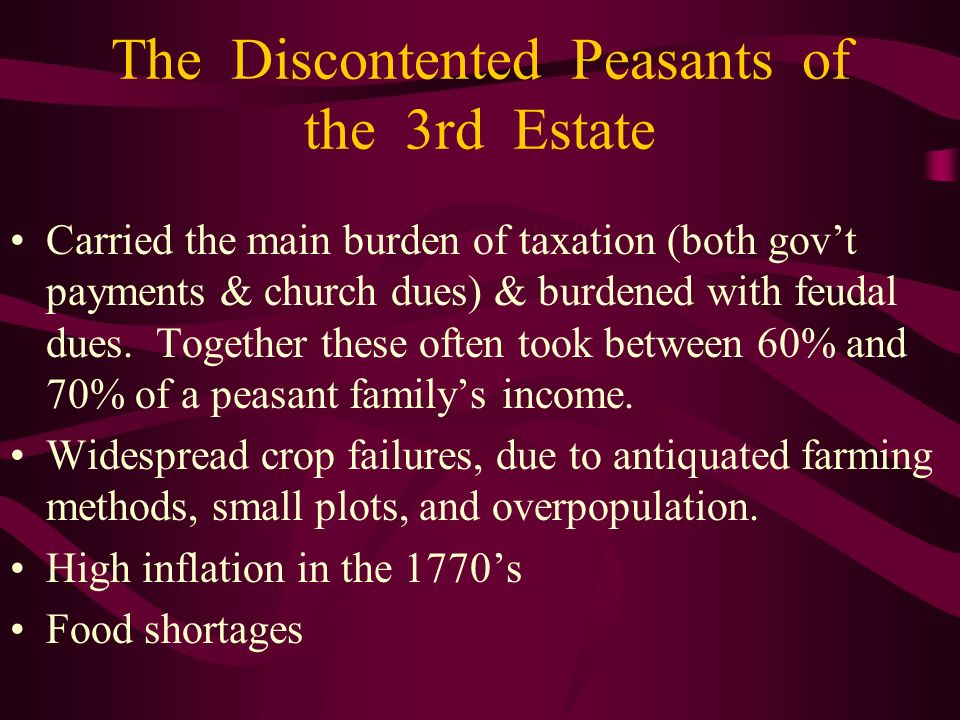 The Discontented Peasants of the 3rd Estate Carried the main burden of taxation (both govt payments & church dues) & burdened with feudal dues. Togeth