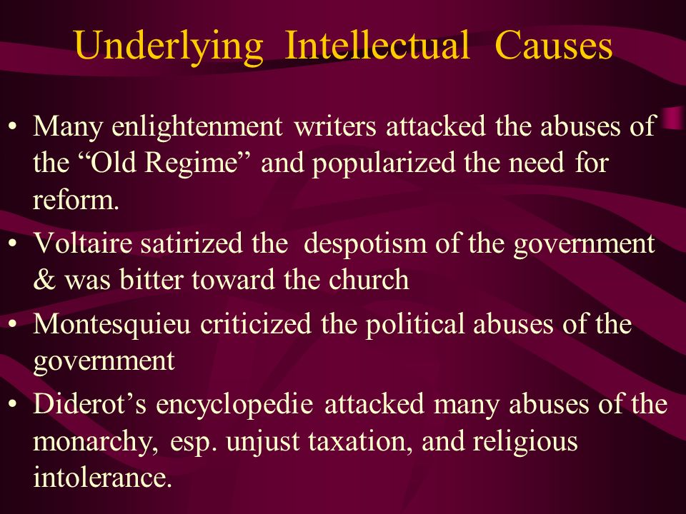Underlying Intellectual Causes Many enlightenment writers attacked the abuses of the Old Regime and popularized the need for reform. Voltaire satirize