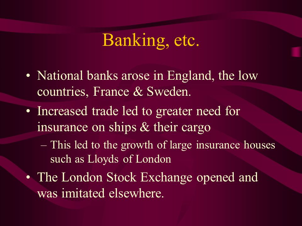 Banking, etc. National banks arose in England, the low countries, France & Sweden. Increased trade led to greater need for insurance on ships & their