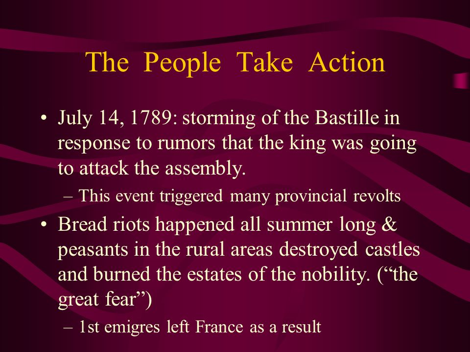 The People Take Action July 14, 1789: storming of the Bastille in response to rumors that the king was going to attack the assembly. –This event trigg