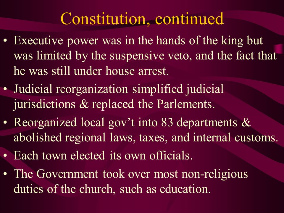 Constitution, continued Executive power was in the hands of the king but was limited by the suspensive veto, and the fact that he was still under hous