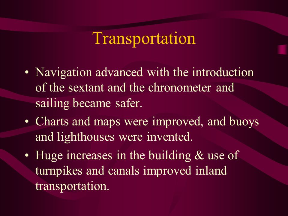 Transportation Navigation advanced with the introduction of the sextant and the chronometer and sailing became safer. Charts and maps were improved, a