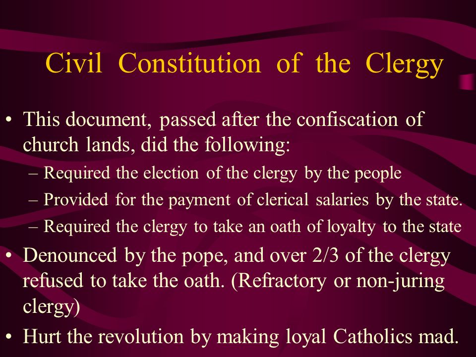 Civil Constitution of the Clergy This document, passed after the confiscation of church lands, did the following: –Required the election of the clergy