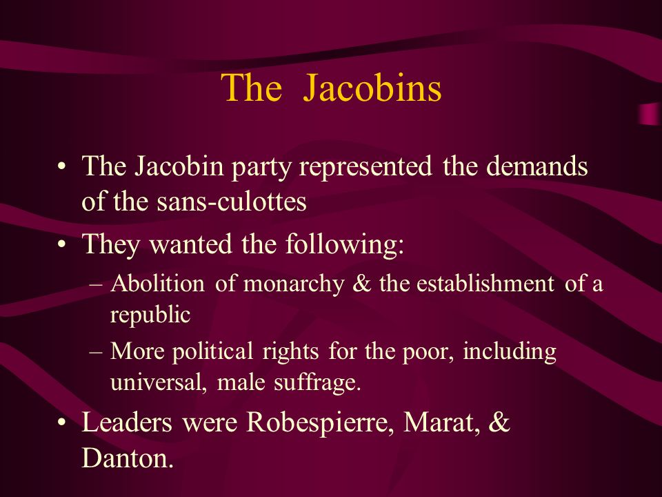 The Jacobins The Jacobin party represented the demands of the sans-culottes They wanted the following: –Abolition of monarchy & the establishment of a