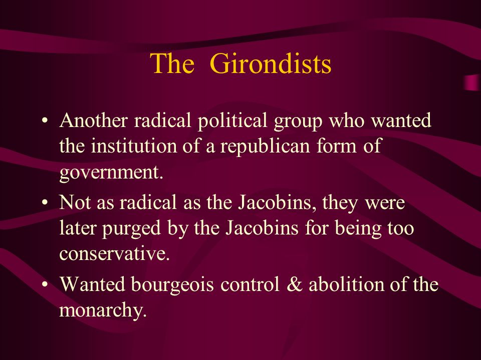 The Girondists Another radical political group who wanted the institution of a republican form of government. Not as radical as the Jacobins, they wer