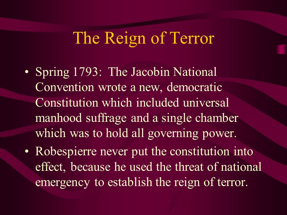 The Reign of Terror Spring 1793: The Jacobin National Convention wrote a new, democratic Constitution which included universal manhood suffrage and a