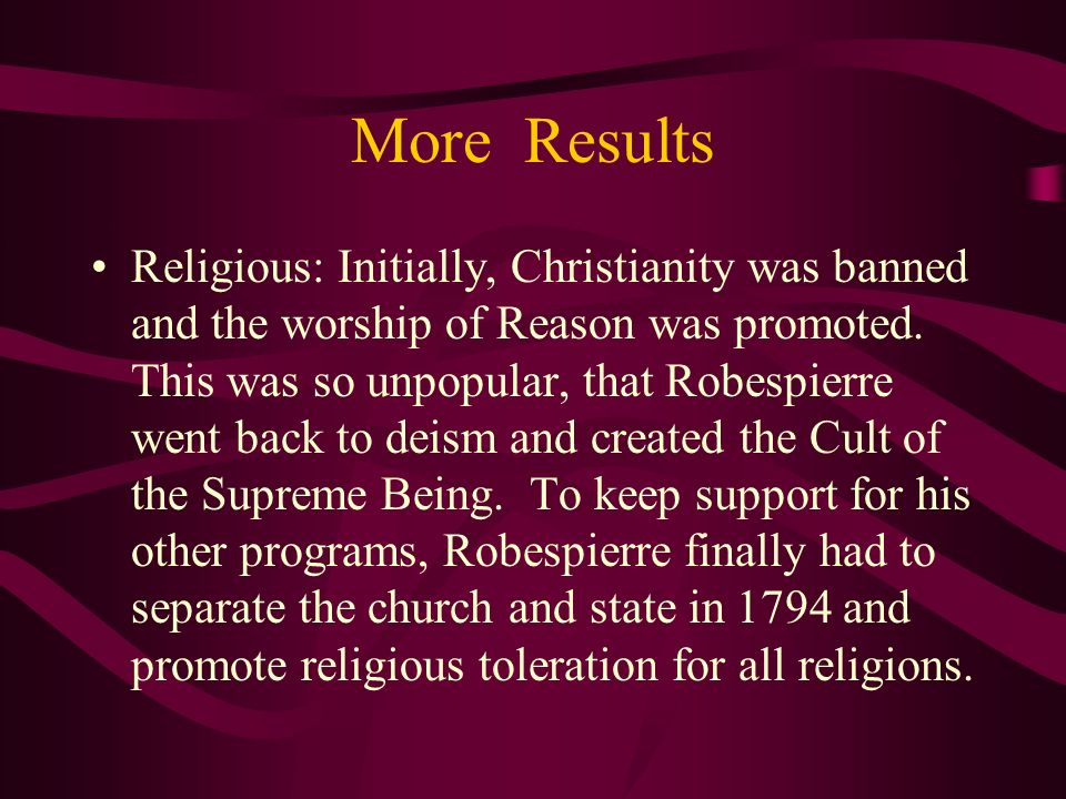 More Results Religious: Initially, Christianity was banned and the worship of Reason was promoted. This was so unpopular, that Robespierre went back t