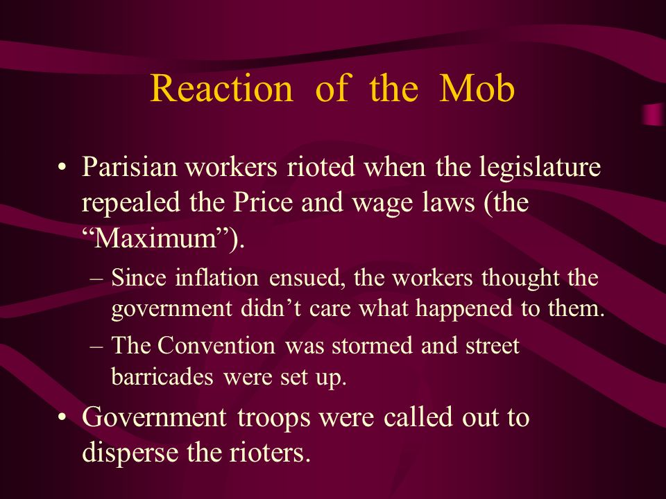 Reaction of the Mob Parisian workers rioted when the legislature repealed the Price and wage laws (the Maximum). –Since inflation ensued, the workers