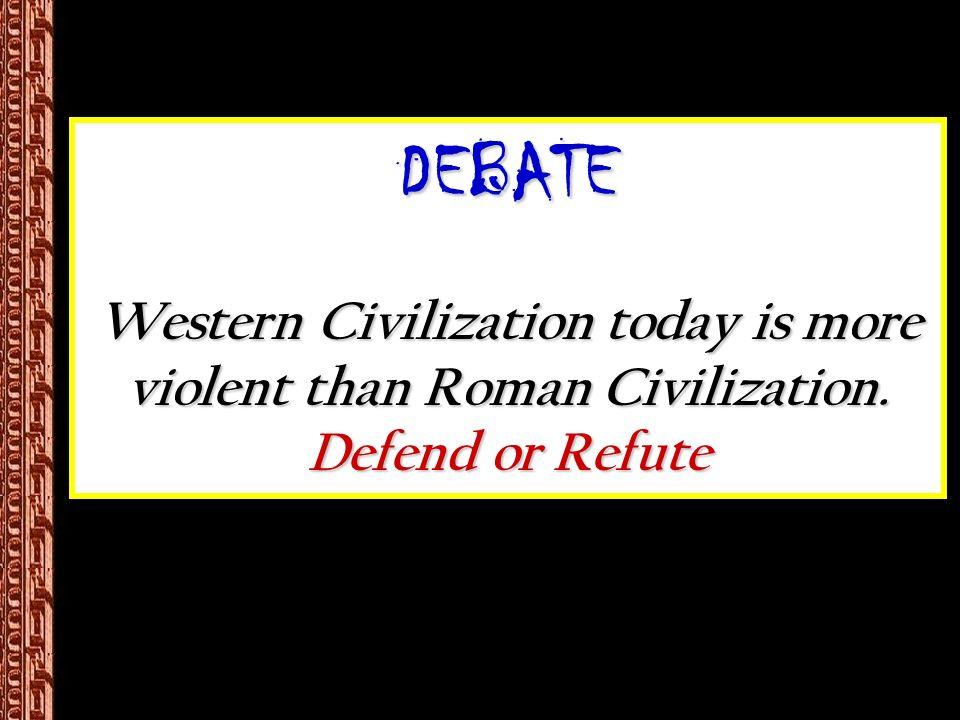 DEBATE Western Civilization today is more violent than Roman Civilization. Defend or Refute