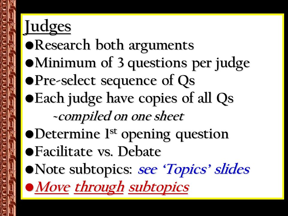 Judges Research both arguments Research both arguments Minimum of 3 questions per judge Minimum of 3 questions per judge Pre-select sequence of Qs Pre-select sequence of Qs Each judge have copies of all Qs ~ compiled on one sheet Each judge have copies of all Qs ~ compiled on one sheet Determine 1 st opening question Determine 1 st opening question Facilitate vs.