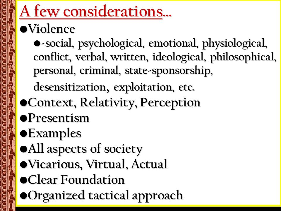 A few considerations… Violence Violence -social, psychological, emotional, physiological, conflict, verbal, written, ideological, philosophical, personal, criminal, state-sponsorship, desensitization, exploitation, etc.