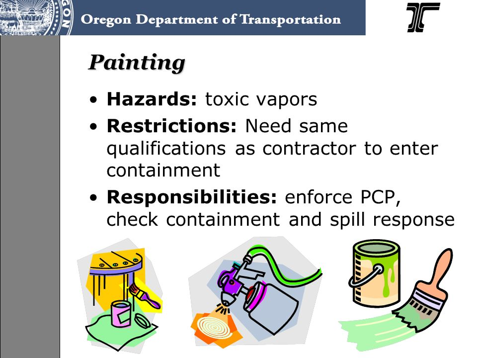 Painting Hazards: toxic vapors Restrictions: Need same qualifications as contractor to enter containment Responsibilities: enforce PCP, check containment and spill response