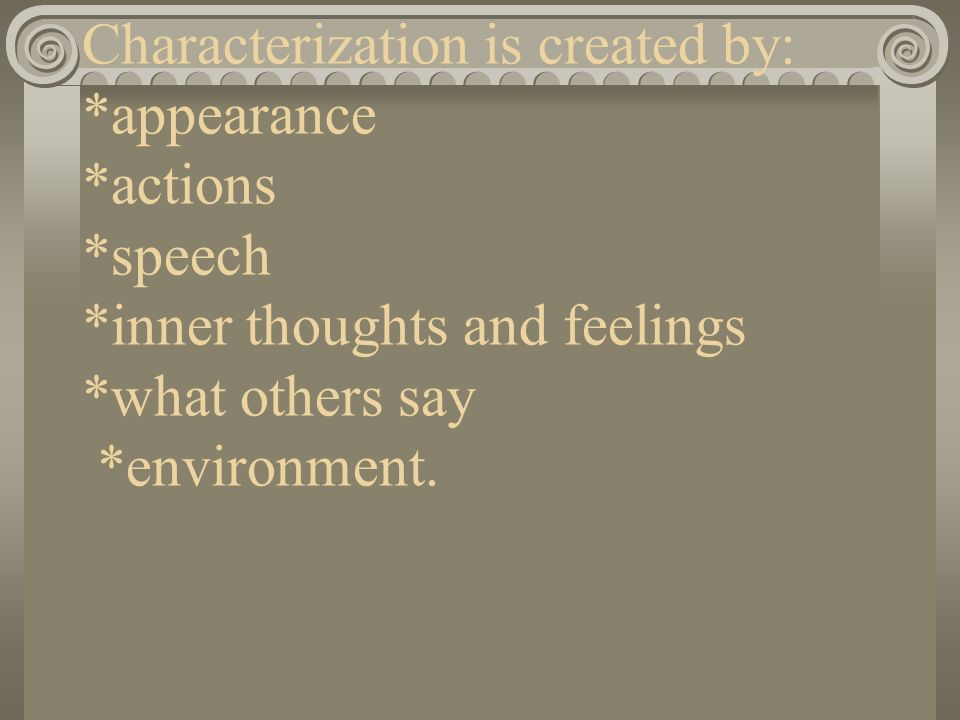 Characterization is created by: *appearance *actions *speech *inner thoughts and feelings *what others say *environment.